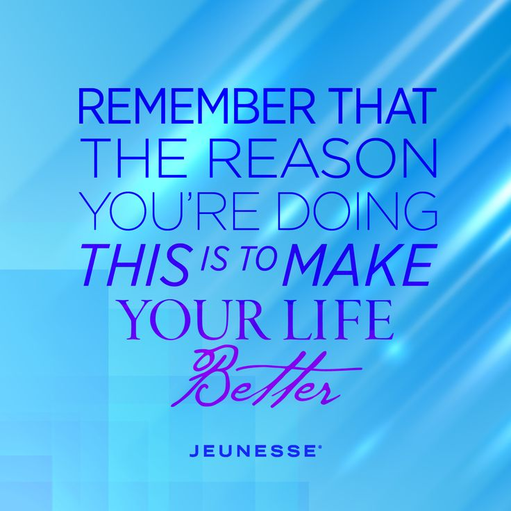 Remember that the reason you're doing this is to make your life better. -Unknown