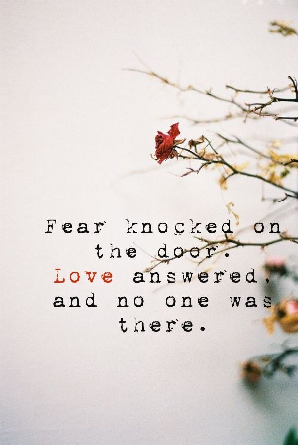 Fear knocked on the door. love answered,and no one was there.