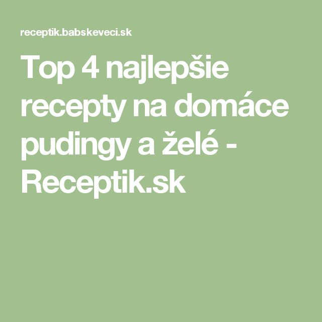 Top 4 najlepšie recepty na domáce pudingy a želé - Receptik.sk