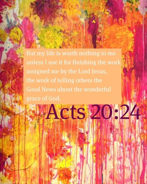 """But none of these things move me; nor do I count my life dear to myself, so that I may finish my race with joy, and the ministry which I received from the Lord Jesus, to testify to the gospel of the grace of God."" ‭‭Acts‬ ‭20:24‬ ‭NKJV‬‬"