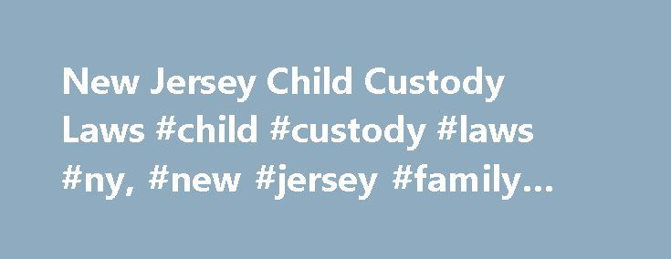 New Jersey Child Custody Laws #child #custody #laws #ny, #new #jersey #family #laws http://finances.nef2.com/new-jersey-child-custody-laws-child-custody-laws-ny-new-jersey-family-laws/  # New Jersey Child Custody Laws New Jersey, along with all other U.S. states and the District of Columbia, has adopted the Uniform Child Custody Act (UCCA), which helps prevent interstate child custody conflicts. In general, child custody laws dictate whether parents may seek joint custody, rules for…