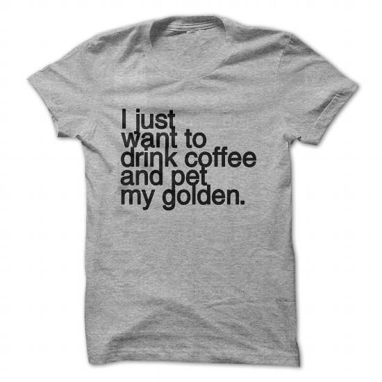 I just want to drink coffee and pet my GOLDEN RETRIEVER t-shirt #sunfrogshirt