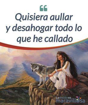 Quisiera ahullar y desahogar todo lo que he callado A veces, quisiéramos #correr como lobos y encaramarnos a la montaña más alta para poder #aullar y revelarle a la luna en #libertad todo lo callado. #Psicología