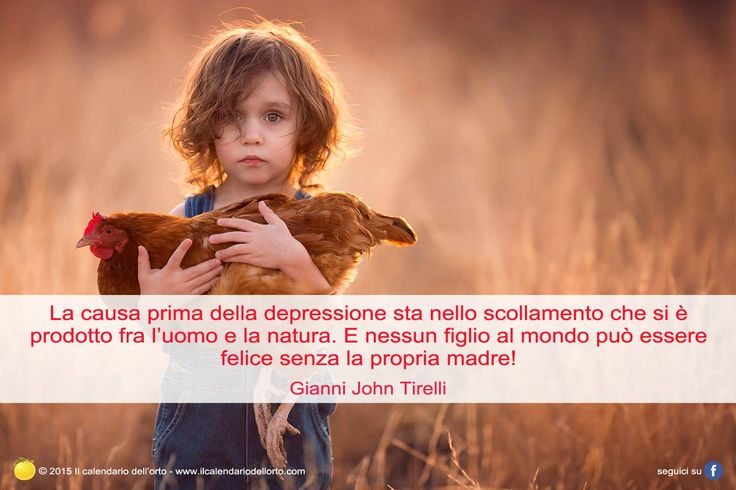 La causa prima della depressione sta nello scollamento che si è prodotto fra l'uomo e la natura. E nessun friglio al mondo può essere felice senza la propria madre! Gianni John Tirelli