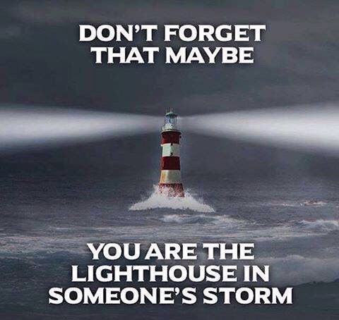 Don't forget that maybe you are the lighthouse in someone's storm.