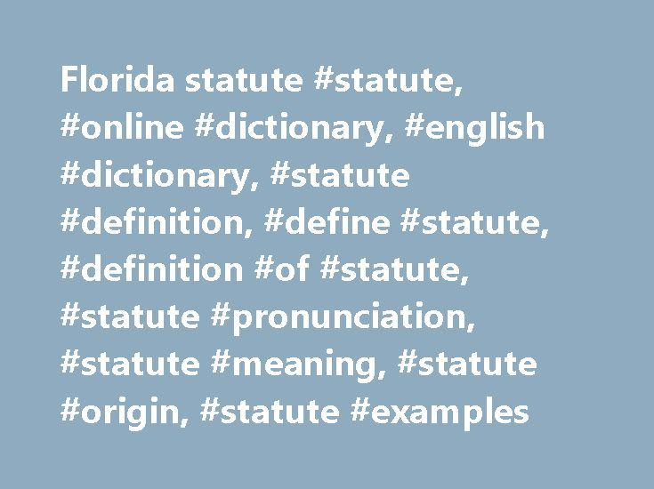 Florida statute #statute, #online #dictionary, #english #dictionary, #statute #definition, #define #statute, #definition #of #statute, #statute #pronunciation, #statute #meaning, #statute #origin, #statute #examples http://kenya.remmont.com/florida-statute-statute-online-dictionary-english-dictionary-statute-definition-define-statute-definition-of-statute-statute-pronunciation-statute-meaning-statute-origin-st/  # statute Examples from the News Another bombshell: There is no statute of…
