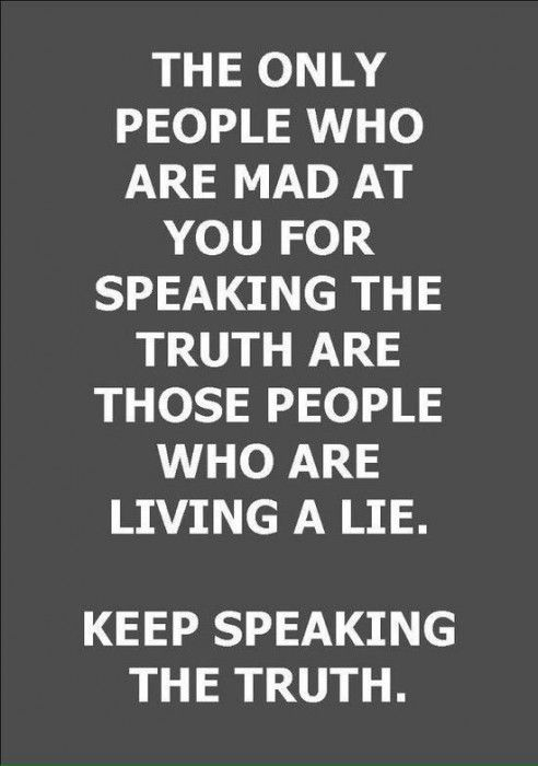 The only people who are mad at you for speaking the truth.. are those who are living a lie.