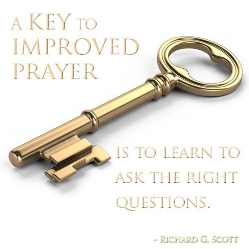 """www.lds.org/prophets-and-apostles/unto-all-the-world/pray-always """"A key to improved prayer is to learn to ask the right questions. Consider changing from asking for the things you want to honestly seeking what [Heavenly Father] wants for you. Then as you learn His will, pray that you will be led to have the strength to fulfill it."""" –Richard G. Scott"""