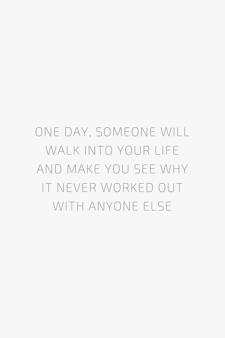 One day, someone will walk into your life and make you see why it never worked out with anyone else. Quote / Meme