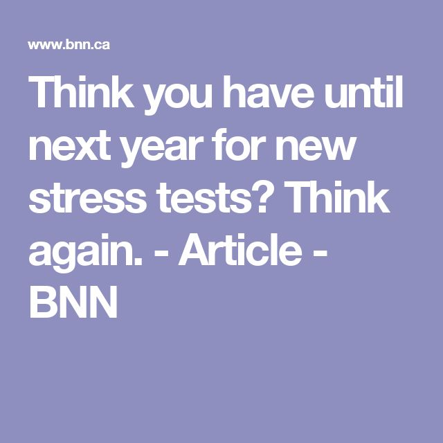 Think you have until next year for new stress tests? Think again. - Article - BNN