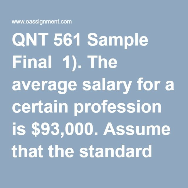 QNT 561 Sample Final  1). The average salary for a certain profession is $93,000. Assume that the standard deviation of such salaries is $39,000. Consider a random sample of 78 people in this profession and let x represent the mean salary for the sample.  2). The data on age in years and title of 12 of the most powerful women in Country Aare shown in the table to the right:  Rank Age Title 1 45 CEO/president 2 53 CEO/president 3 47 CEO/chairman 4 51 Chairman 5 49 CEO/president 6 55…