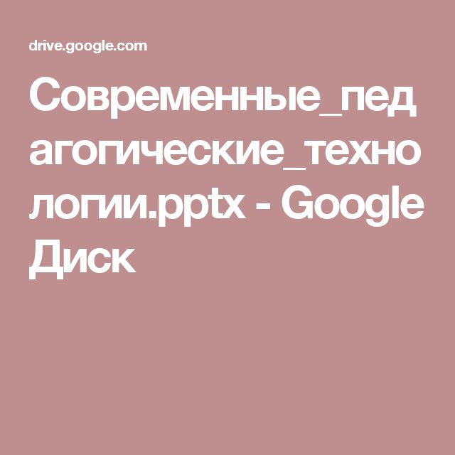 Современные_педагогические_технологии.pptx - Google Диск