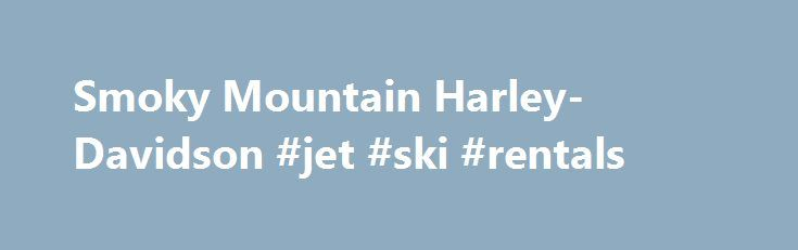 Smoky Mountain Harley-Davidson #jet #ski #rentals http://pakistan.remmont.com/smoky-mountain-harley-davidson-jet-ski-rentals/ #motorcycle rentals # *** Please Note *** Our Rental office closes 1 hour prior to the Dealership closing. Don t see what you are looking for? Give us a call we may be able to help. All of our bikes come equipped with Windshields, Rain Suits, Helmets, and H-D 15mm Super Hard Wire Cable Lock. A valid Motorcycle Drivers License is required and we will not rent to anyone…
