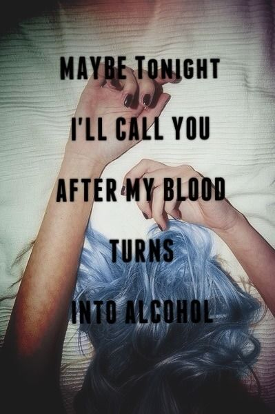 Maybe tonight I'll call you, after my blood turns into alcohol - Ed Sheeran