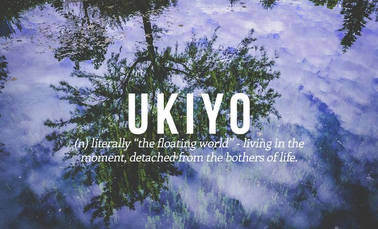 "UKIYO n. Literally ""the floating world"" - living in the moment, detached from the bothers of life. 14 Perfect Japanese Words You Need In Your Life"