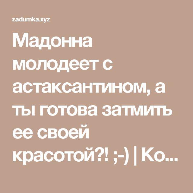 Мадонна молодеет с астаксантином, а ты готова затмить ее своей красотой?! ;-) | Код на скидку в iherb BPR095