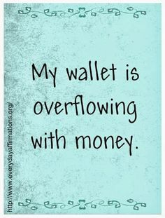 Affirmations for Prosperity! I have so much money in my wallet, I have to pause and remember where it goes first! I have no problem buying all the healing and organic foods my body needs to be healthy! THANK YOU UNIVERSE!!!