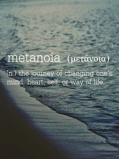 Metanoia → from Greek μετάνοια ~ (n.) the journey of changing one's mind, heart, self, or way of life.