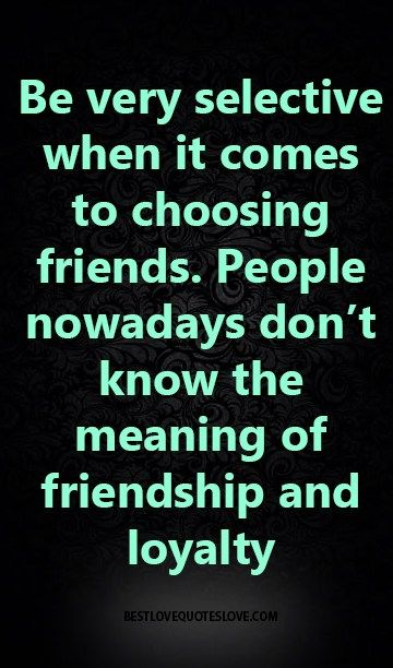 Be very selective when it comes to choosing friends. People nowadays don't know the meaning of friendship and loyalty