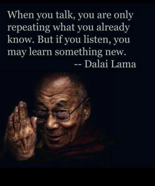 When you talk, you are only repeating what you already know. But if you listen, you may learn something new. Dalai Lama quotes on PictureQuotes.com.