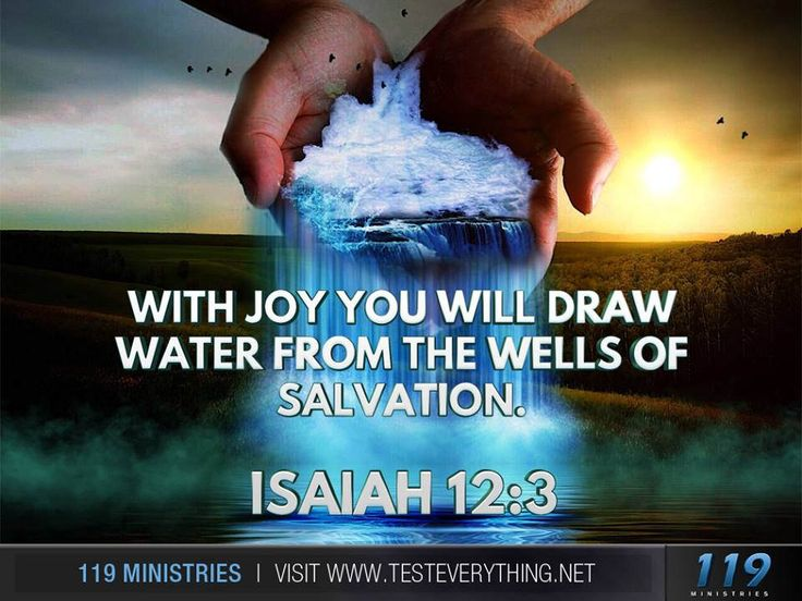 With joy you will draw water from the wells of salvation. Isaiah 12:3