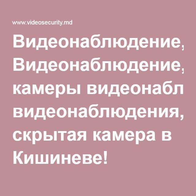 Видеонаблюдение, камеры видеонаблюдения, скрытая камера в Кишиневе!