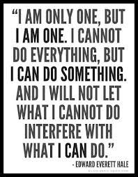 I am only one, but I am one. I cannot do everything, but I can do something. And I will not let what I can't do interfere with what I can do.