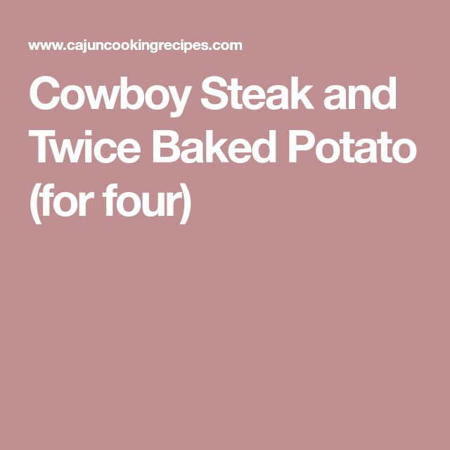 Cowboy Steak and Twice Baked Potato (for four)