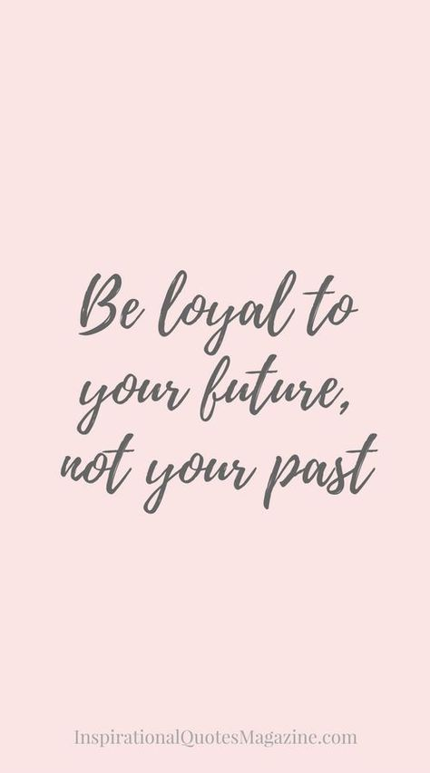 """""""Be loyal to your future, not your past."""""""