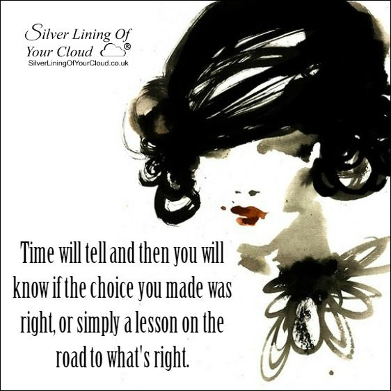 Time will tell and then you will know if the choice you made was right, or simply a lesson on the road to what's right. ..._More fantastic quotes on: https://www.facebook.com/SilverLiningOfYourCloud  _Follow my Quote Blog on: http://silverliningofyourcloud.wordpress.com/