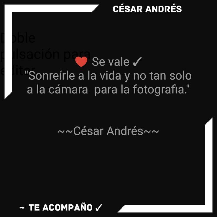 "♥️ Se vale  ✓ ""Sonreírle a la vida y no tan solo a la cámara  para la fotografia.""   ~~César Andrés~~"