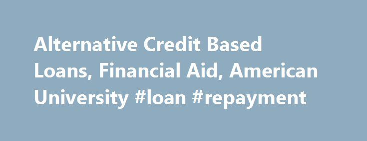 Alternative Credit Based Loans, Financial Aid, American University #loan #repayment http://usa.remmont.com/alternative-credit-based-loans-financial-aid-american-university-loan-repayment/  #credit loans # Questions? Private educational loans (alternative loans) are credit based loans provided by nationally recognized lending or banking institutions to eligible students. It is recommended that students first complete the Free Application for Federal Student Aid (FAFSA) to be considered for…