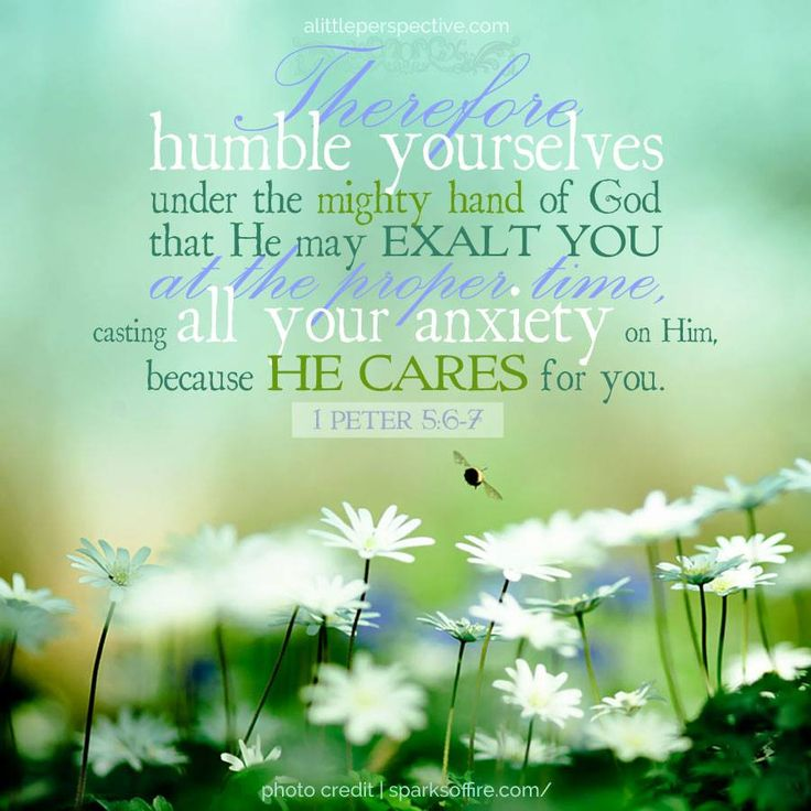 Humble yourselves therefore under the mighty hand of God, that he may exalt you in due time; casting all your worries on him, because he cares for you. -- 1 Peter 5: 6-7
