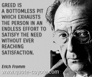 Erich Fromm quotes - Greed is a bottomless pit which exhausts the person in an endless effort to satisfy the need without ever reaching sati...