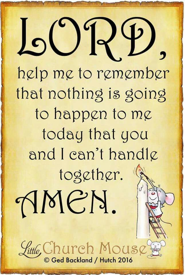 Lord, help me to remember that nothing  is going to happen to me today that you are I can't handle together. Amen...Little Church Mouse 30 April 2016
