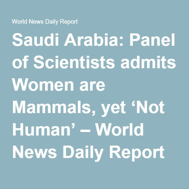 Saudi Arabia: Panel of Scientists admits Women are Mammals, yet 'Not Human' – World News Daily Report