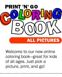 Welcome to our new online coloring book--great for kids of all ages.  Just pick a picture, print, and go!