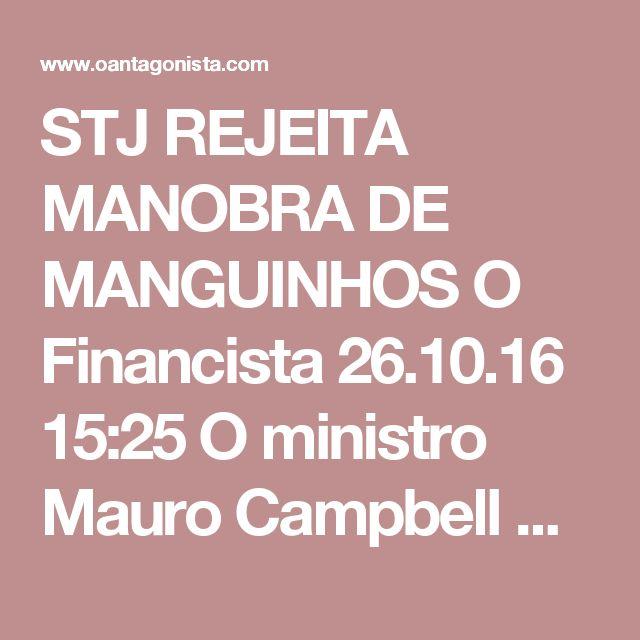STJ REJEITA MANOBRA DE MANGUINHOS  O Financista 26.10.16 15:25 O ministro Mauro Campbell Marques, do STJ, impediu que a Refinaria de Manguinhos enterrasse a intenção do governo paulista de cassar sua inscrição estadual. Se for avante, a cassação equivale, na prática, a decretar o fechamento da companhia.  O caso começou em 1º de outubro, quando a Secretaria da Fazenda de São Paulo comunicou, no Diário Oficial do Estado, que iniciara os procedimentos para cassar a inscrição estadual de…