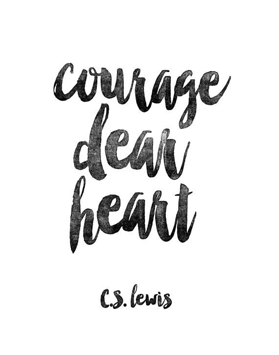 Courage, dear heart. C.S. Lewis