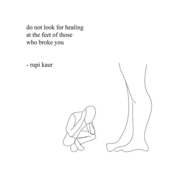 """""""do not look for healing at the feet of those who broke you"""" - rupi kaur"""