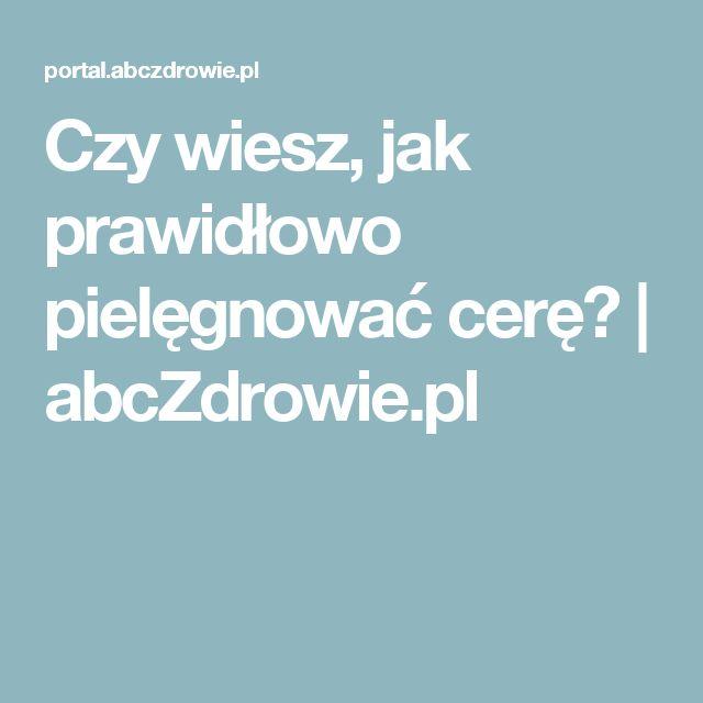 Czy wiesz, jak prawidłowo pielęgnować cerę?   abcZdrowie.pl