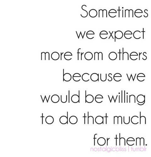 exactly. i've learned not to be disappointed when i hold such high expectations for people...and then am pleasantly surprised when they are willing to do that much for me in return. true friendship.
