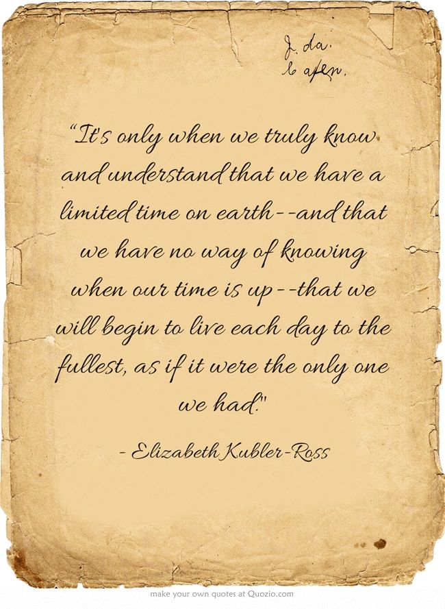 """""""Its only when we truly know and understand that we have a limited time on earth--and that we have no way of knowing when our time is up--that we will begin to live each day to the fullest, as if it were the only one we had."""