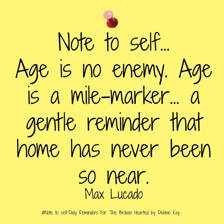 Note to self… Age is no enemy. Age is a mile-marker… a gentle reminder that home has never been so near.–Max Lucado