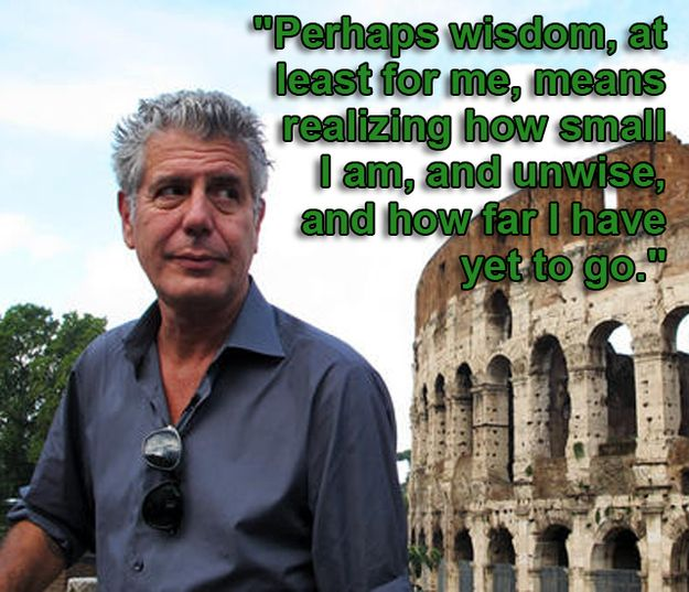 "Anthony Bourdain:  ""...realizing how small I am, and unwise, and how far I have yet to go...""   [More like him at https://www.pinterest.com/yrauntruth/grow-up-age-croning/ ]"