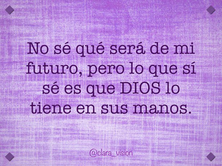 No sé qué será de mi futuro, pero lo que sí sé es que DIOS lo tiene en sus manos.