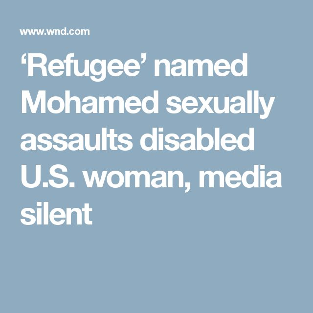 'Refugee' named Mohamed sexually assaults disabled U.S. woman, media silent