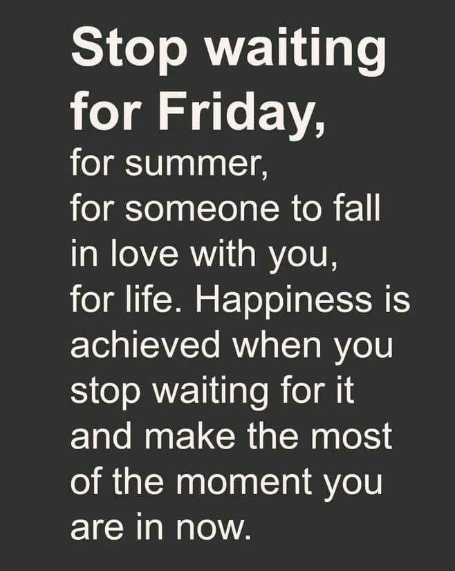Stop Waiting For Friday, For Summer, For Someone To Fall In Love With You,  For Life. Happiness Is Achieved When You Stop Waiting For It And Make The  Most Of ...