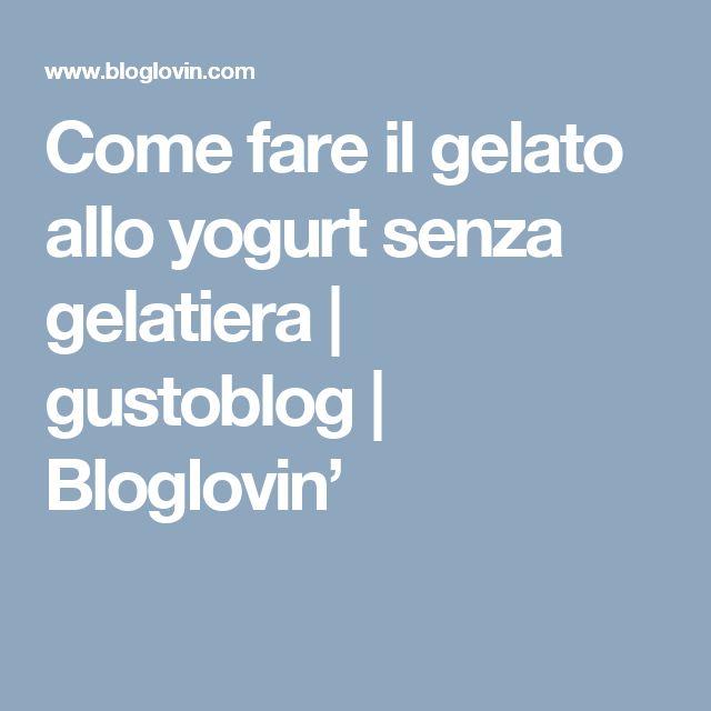 Come fare il gelato allo yogurt senza gelatiera   gustoblog   Bloglovin'