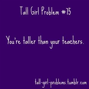 i am taller then ALL of my teachers this semester. well, pretty much all the semesters.